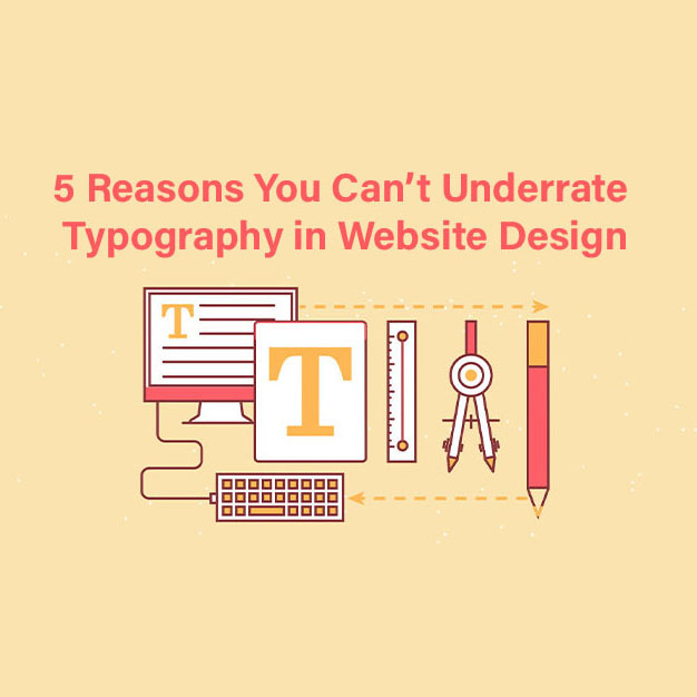 5 Reasons You Can't Underrate Typography in Website Design